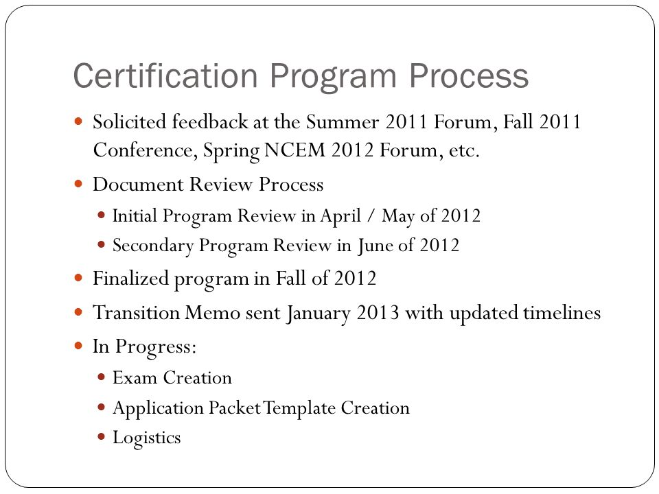 Certification Elements Two tiered process: Associate Emergency Manager Executive Emergency Manager Educational Requirement Training hour requirements are not course specific Experience requirement (4 phase process) References Contributions to the Profession Exam Essay Transition Process Old Type 1 - 4 New Associate Executive
