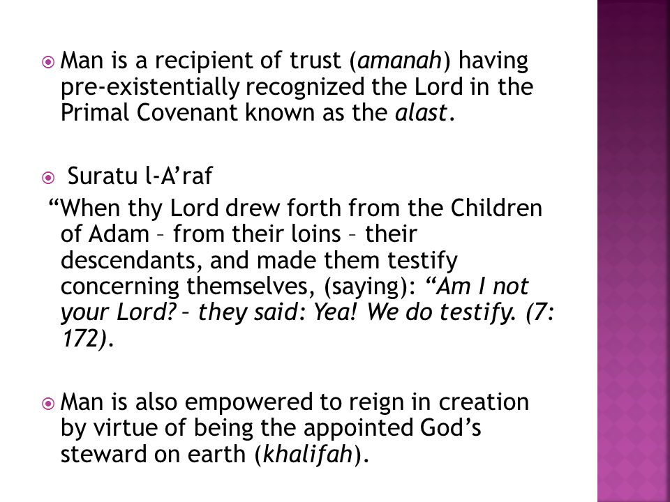 " Man is a recipient of trust (amanah) having pre-existentially recognized the Lord in the Primal Covenant known as the alast.  Suratu l-A'raf ""When"