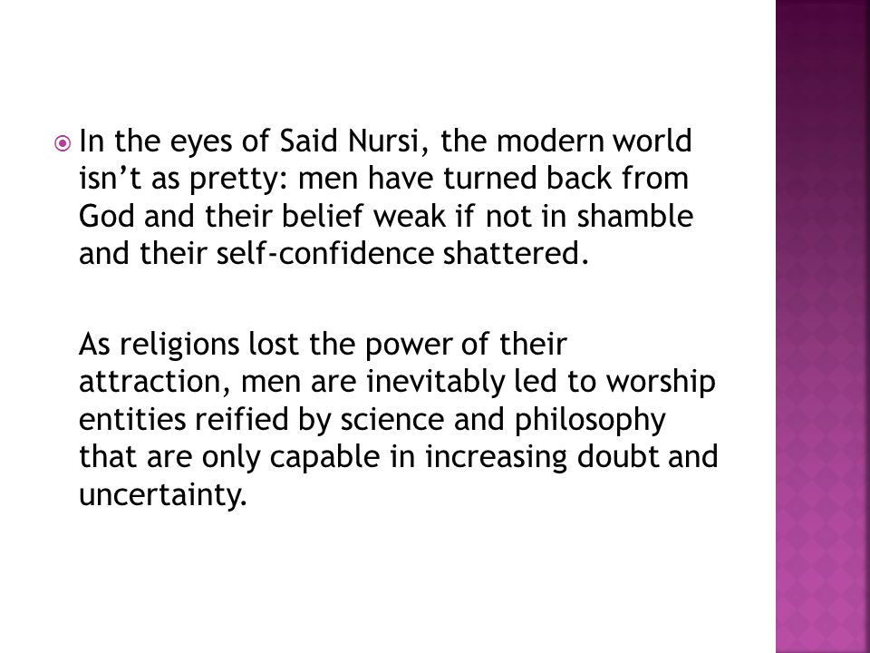  In the eyes of Said Nursi, the modern world isn't as pretty: men have turned back from God and their belief weak if not in shamble and their self-co