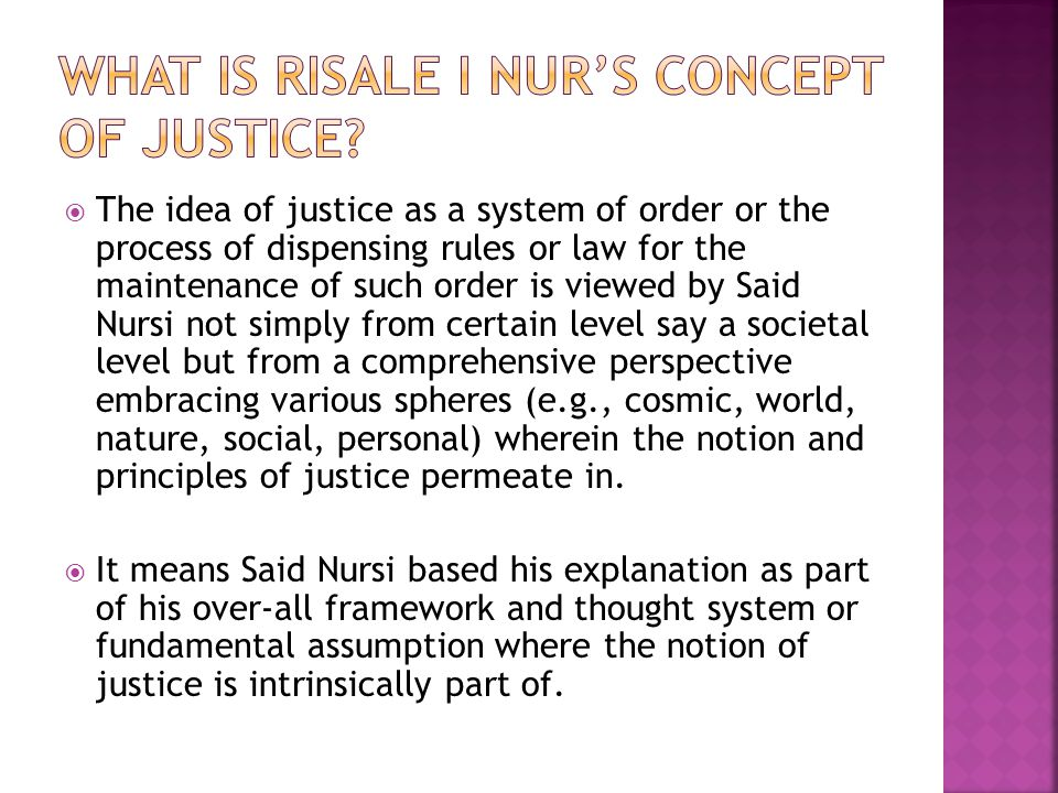  The idea of justice as a system of order or the process of dispensing rules or law for the maintenance of such order is viewed by Said Nursi not simply from certain level say a societal level but from a comprehensive perspective embracing various spheres (e.g., cosmic, world, nature, social, personal) wherein the notion and principles of justice permeate in.