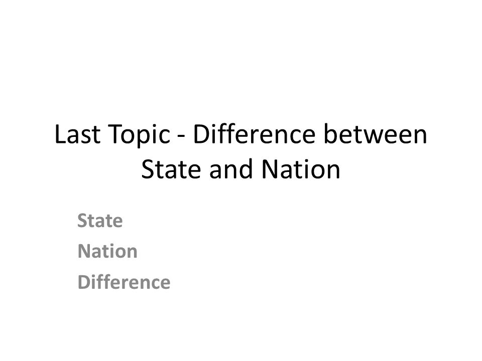 Last Topic - Difference between State and Nation State Nation Difference