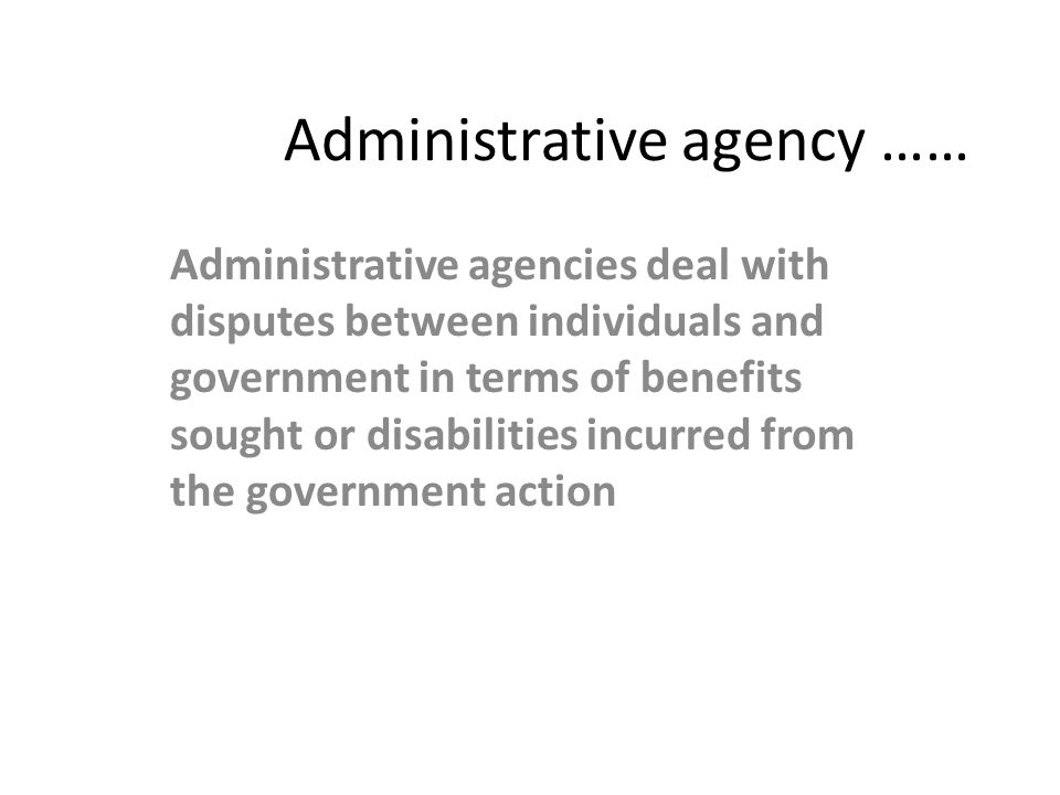 Administrative agency …… Administrative agencies deal with disputes between individuals and government in terms of benefits sought or disabilities inc