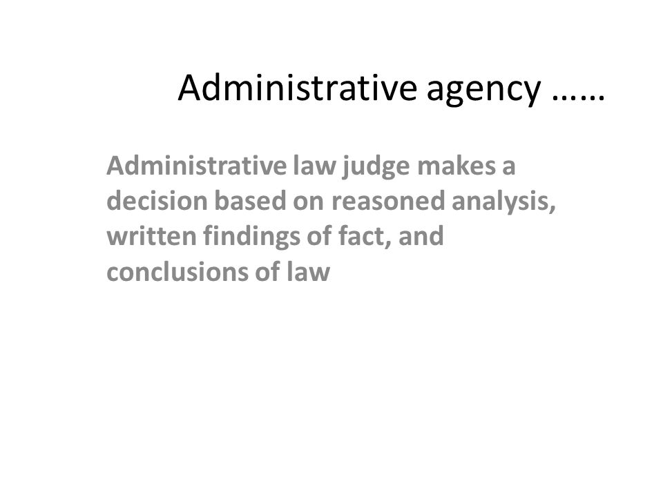 Administrative agency …… Administrative law judge makes a decision based on reasoned analysis, written findings of fact, and conclusions of law