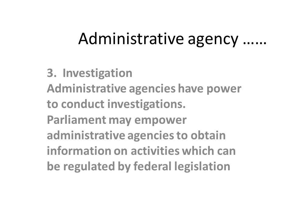 Administrative agency …… 3. Investigation Administrative agencies have power to conduct investigations. Parliament may empower administrative agencies