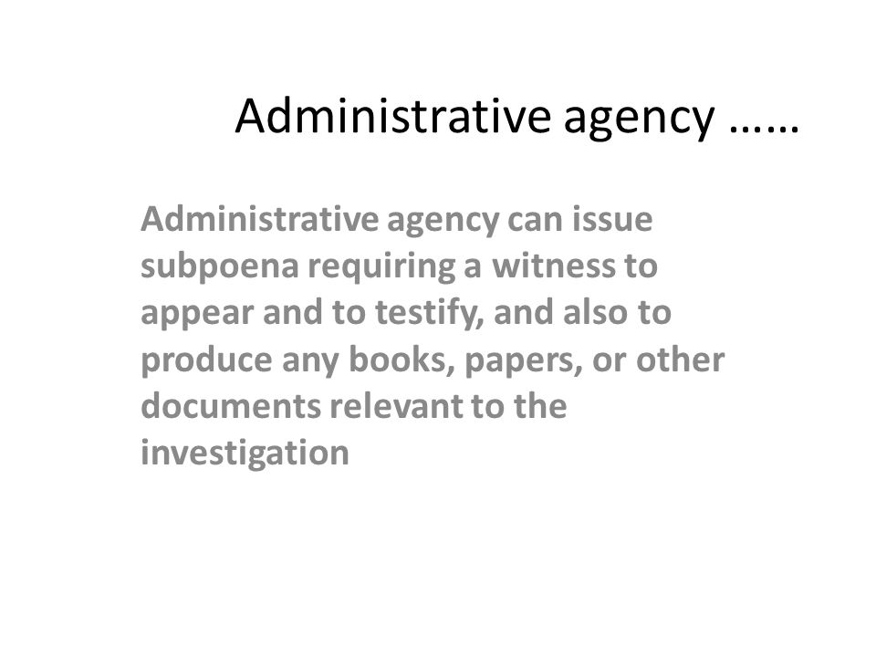 Administrative agency …… Administrative agency can issue subpoena requiring a witness to appear and to testify, and also to produce any books, papers,
