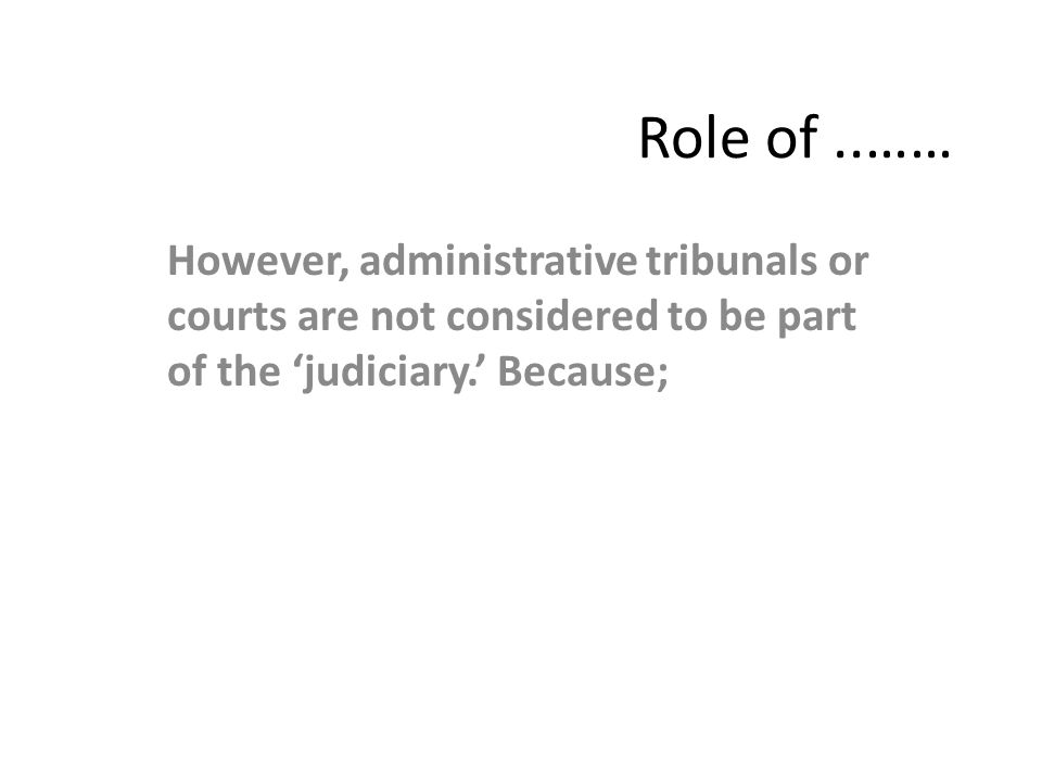 Role of..…… However, administrative tribunals or courts are not considered to be part of the 'judiciary.' Because;
