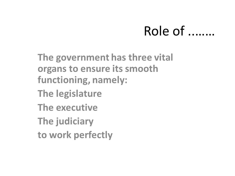 Role of..…… The government has three vital organs to ensure its smooth functioning, namely: The legislature The executive The judiciary to work perfec