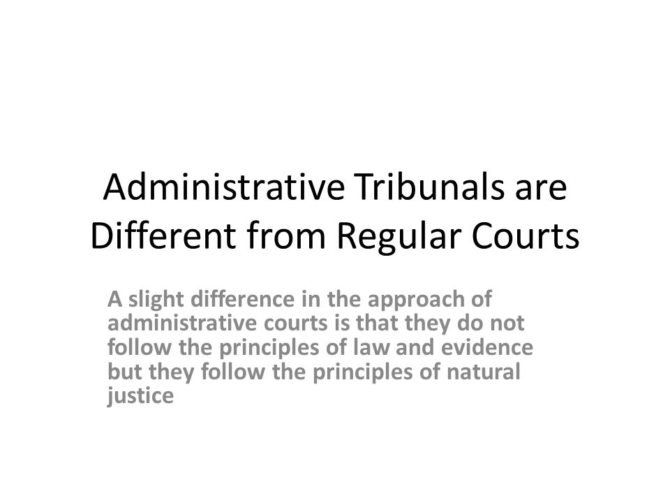 Administrative Tribunals are Different from Regular Courts A slight difference in the approach of administrative courts is that they do not follow the