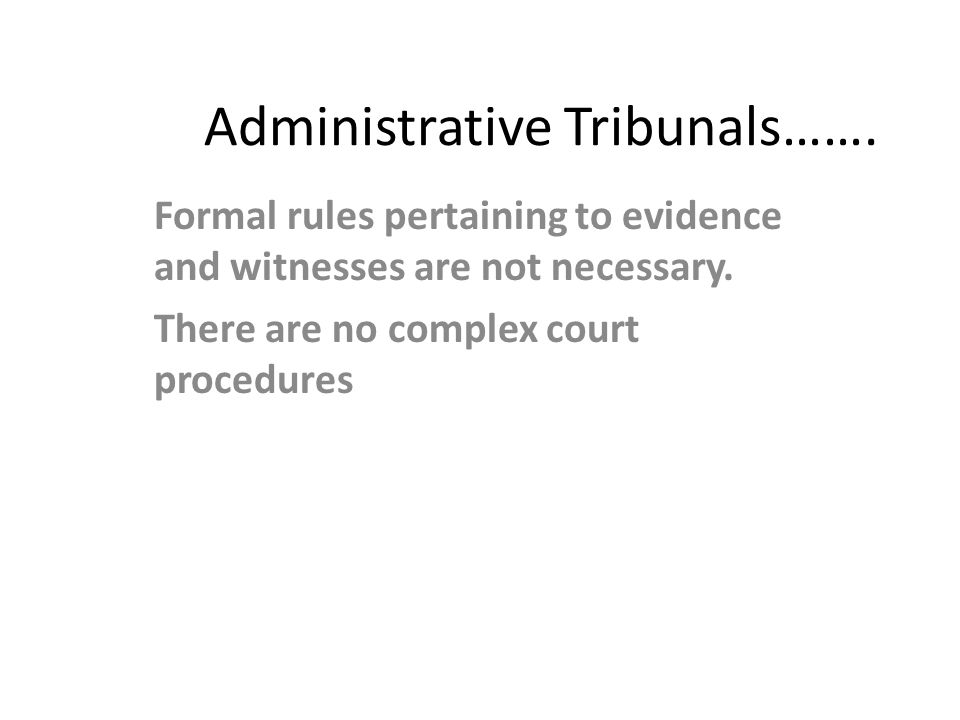 Administrative Tribunals……. Formal rules pertaining to evidence and witnesses are not necessary. There are no complex court procedures