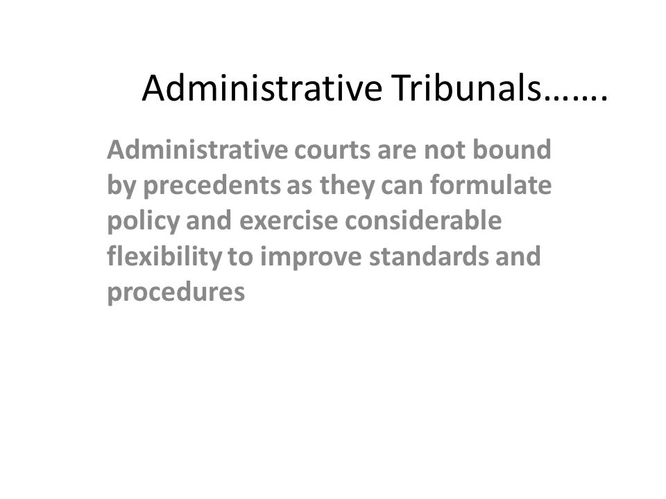 Administrative Tribunals……. Administrative courts are not bound by precedents as they can formulate policy and exercise considerable flexibility to im