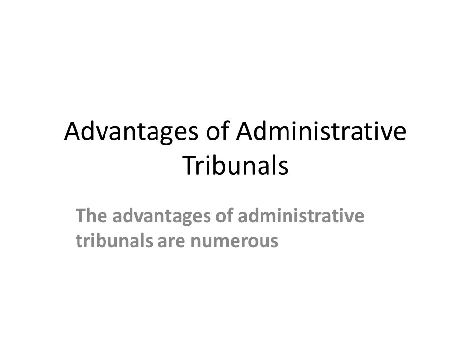 Advantages of Administrative Tribunals The advantages of administrative tribunals are numerous
