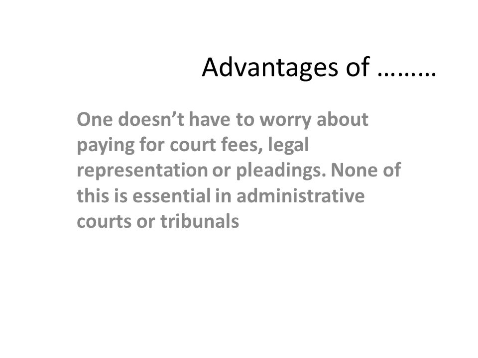 Advantages of ……… One doesn't have to worry about paying for court fees, legal representation or pleadings. None of this is essential in administrativ