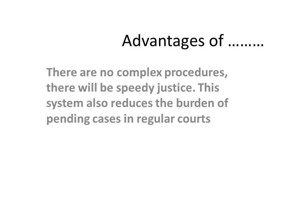 Advantages of ……… There are no complex procedures, there will be speedy justice. This system also reduces the burden of pending cases in regular court