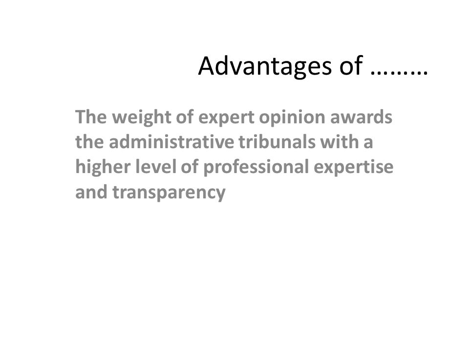 Advantages of ……… The weight of expert opinion awards the administrative tribunals with a higher level of professional expertise and transparency