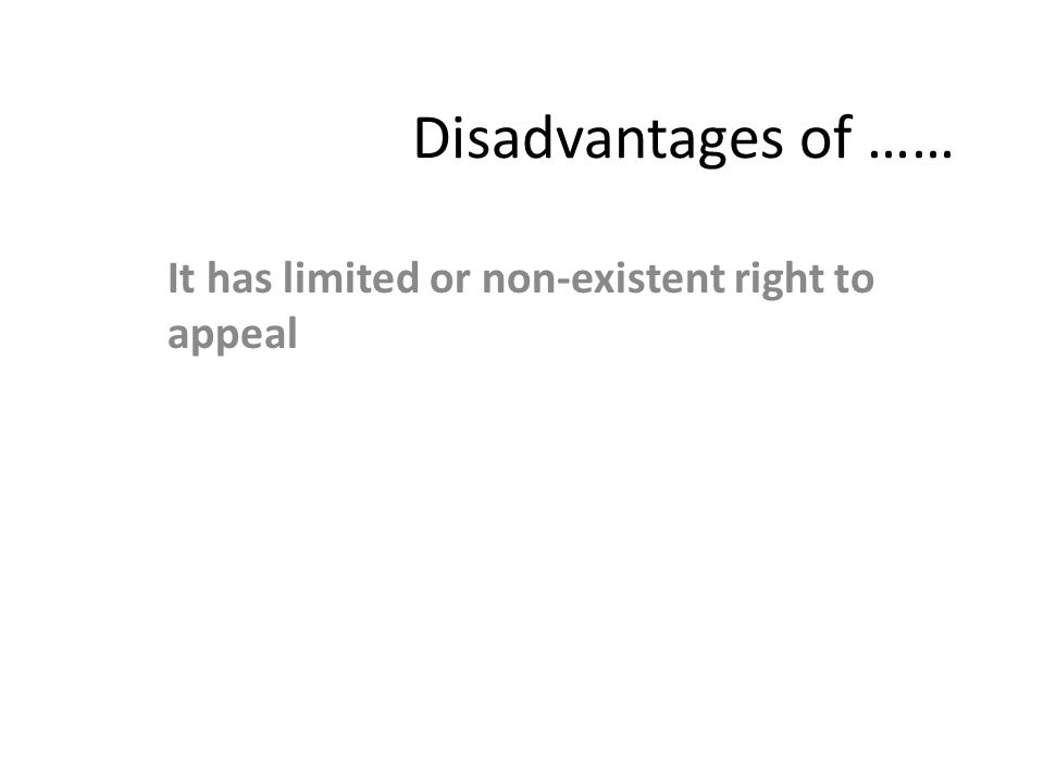 Disadvantages of …… It has limited or non-existent right to appeal