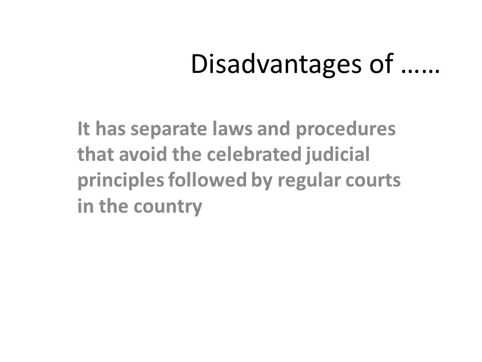 Disadvantages of …… It has separate laws and procedures that avoid the celebrated judicial principles followed by regular courts in the country