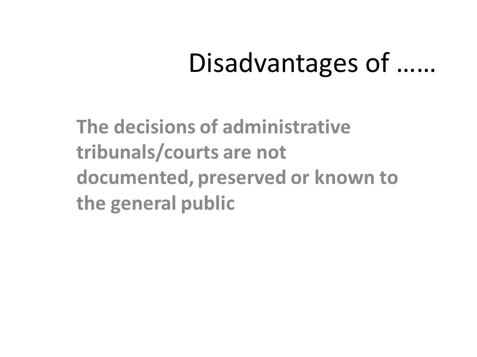 Disadvantages of …… The decisions of administrative tribunals/courts are not documented, preserved or known to the general public