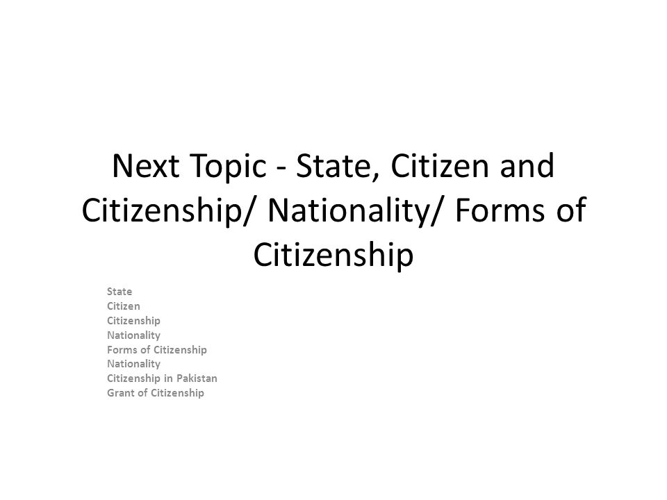 Next Topic - State, Citizen and Citizenship/ Nationality/ Forms of Citizenship State Citizen Citizenship Nationality Forms of Citizenship Nationality