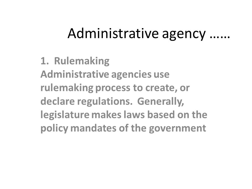 Administrative agency …… 1. Rulemaking Administrative agencies use rulemaking process to create, or declare regulations. Generally, legislature makes