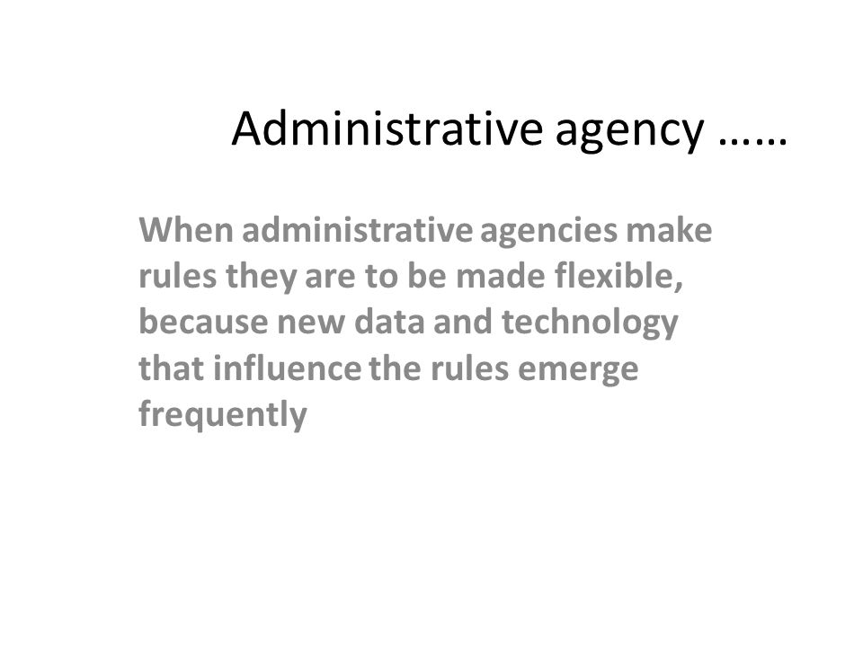 Administrative agency …… When administrative agencies make rules they are to be made flexible, because new data and technology that influence the rule