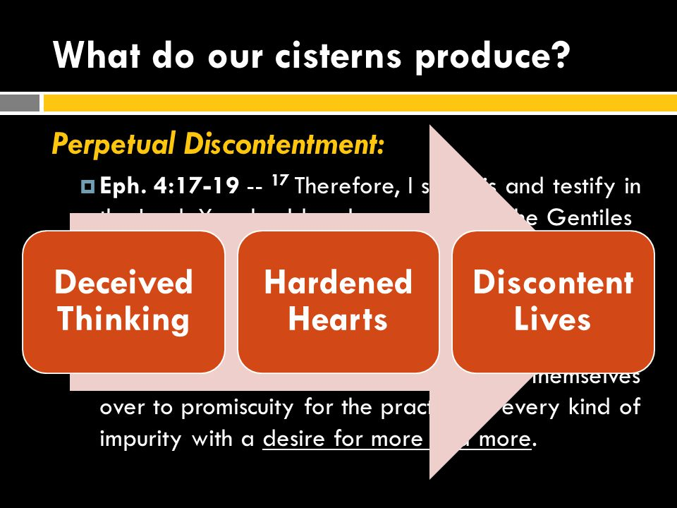 What do our cisterns produce? Perpetual Discontentment:  Eph. 4:17-19 -- 17 Therefore, I say this and testify in the Lord: You should no longer walk