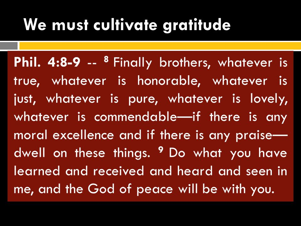 We must cultivate gratitude Phil. 4:4-7 -- 4 Rejoice in the Lord always. I will say it again: Rejoice! 5 Let your graciousness be known to everyone. T