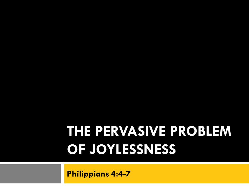 THE PERVASIVE PROBLEM OF JOYLESSNESS Philippians 4:4-7