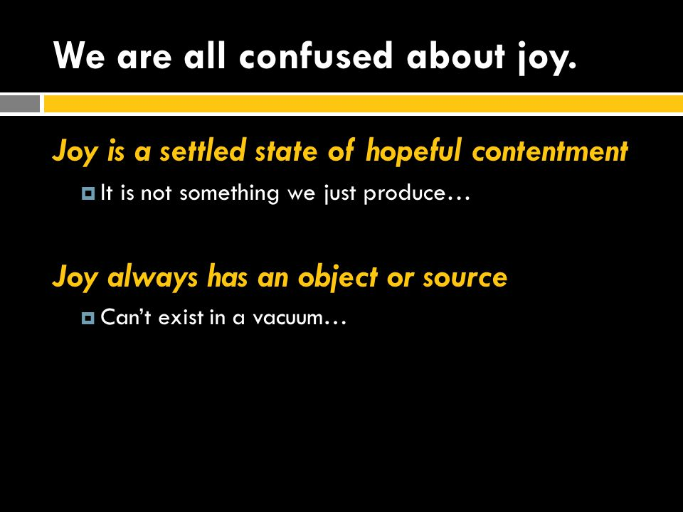 We are all confused about joy. Joy is a settled state of hopeful contentment  It is not something we just produce… Joy always has an object or source