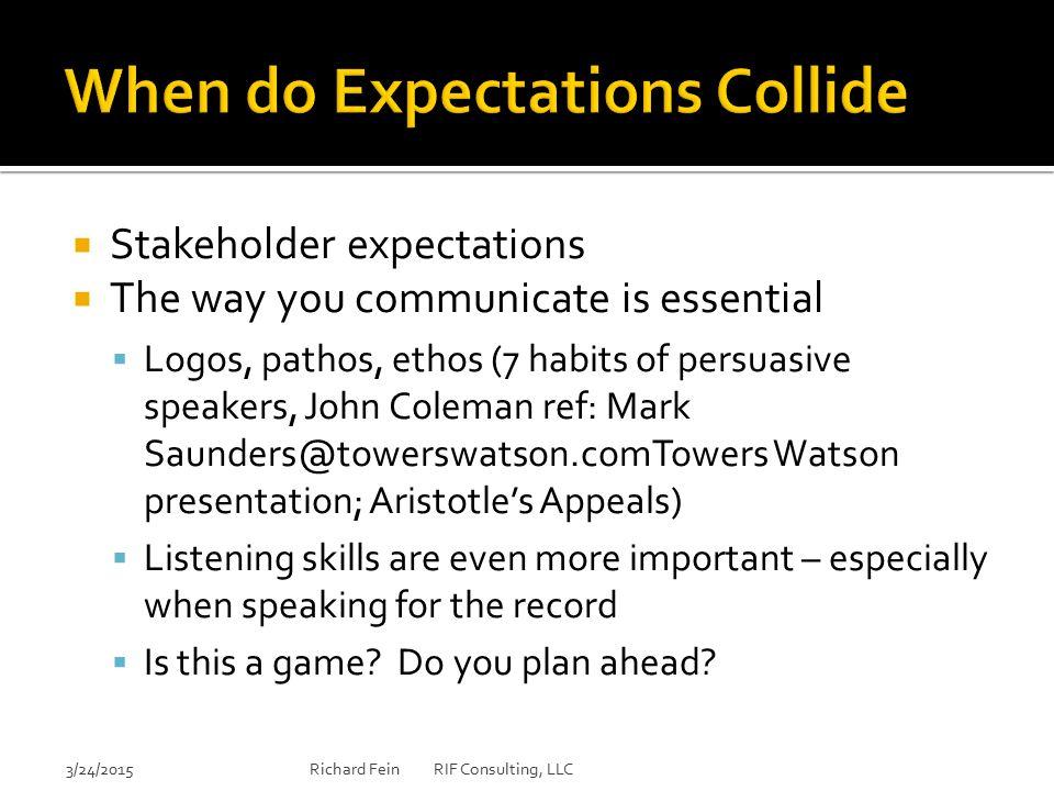  Stakeholder expectations  The way you communicate is essential  Logos, pathos, ethos (7 habits of persuasive speakers, John Coleman ref: Mark Saun