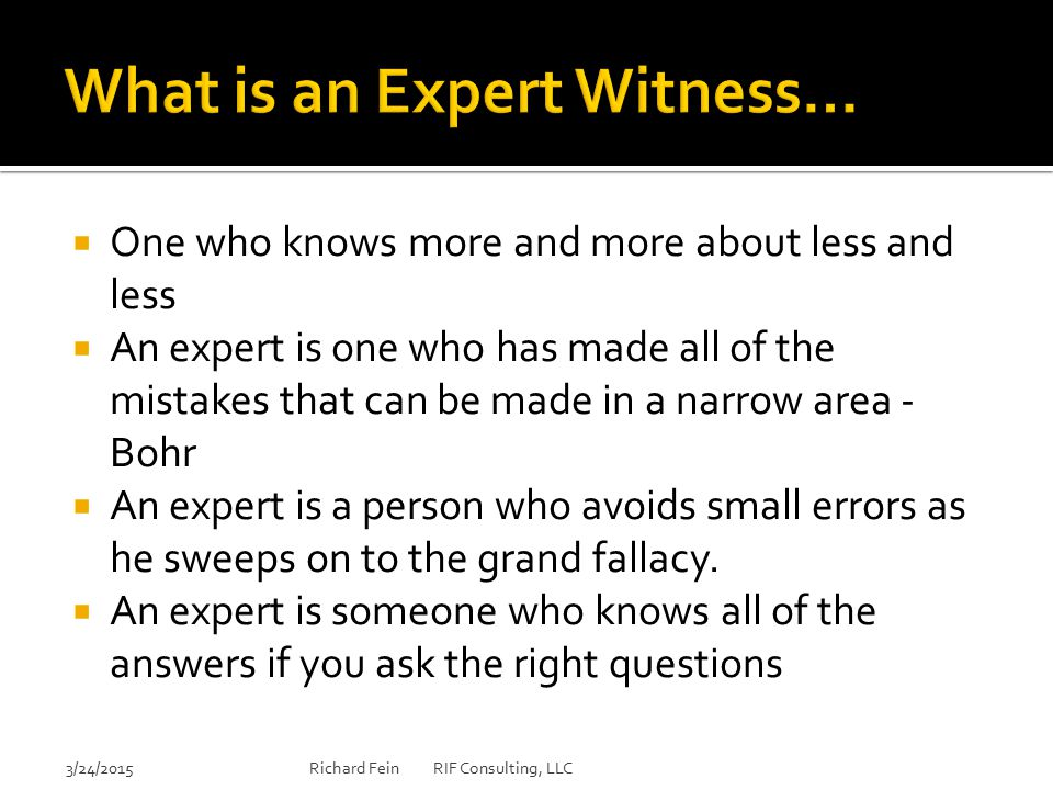  An expert can be found to testify to the truth of almost any factual theory no matter how frivolous  If the world should blow itself up, the last audible voice would be that of the expert saying that it can't be done  It is quite apparent that experts are readily available to present essentially frivolous theories in an effort to defeat summary judgment or to create reasonable doubt  Usually I like my expert to be around 50 years old, have some gray in his hair, wear a tweedy jacket and smoke a pipe. (presentation skills vs subject competence 3/24/2015Richard Fein RIF Consulting, LLC