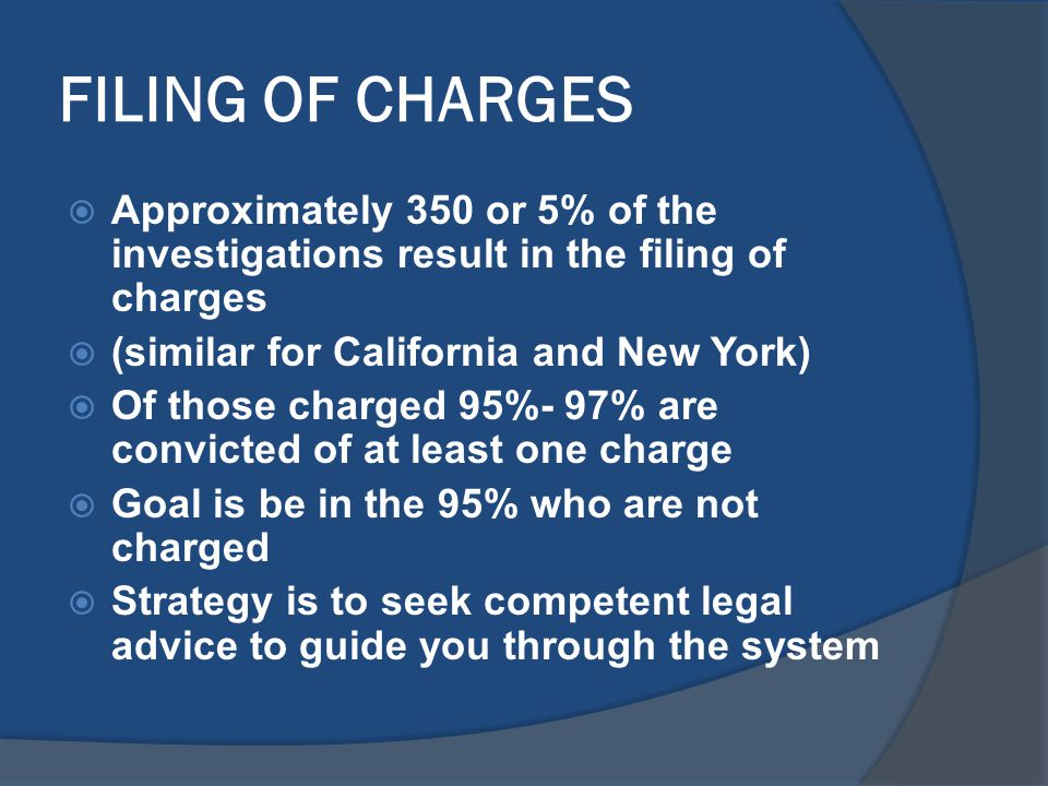 FILING OF CHARGES  Approximately 350 or 5% of the investigations result in the filing of charges  (similar for California and New York)  Of those charged 95%- 97% are convicted of at least one charge  Goal is be in the 95% who are not charged  Strategy is to seek competent legal advice to guide you through the system