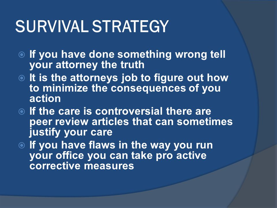SURVIVAL STRATEGY  If you have done something wrong tell your attorney the truth  It is the attorneys job to figure out how to minimize the consequences of you action  If the care is controversial there are peer review articles that can sometimes justify your care  If you have flaws in the way you run your office you can take pro active corrective measures
