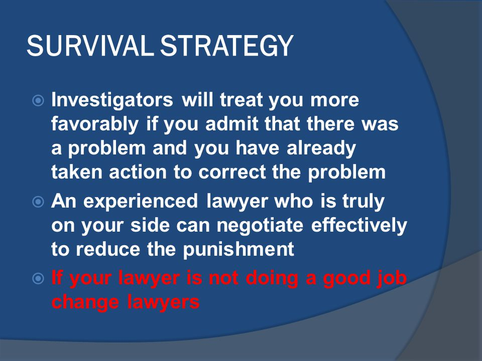 SURVIVAL STRATEGY  Investigators will treat you more favorably if you admit that there was a problem and you have already taken action to correct the problem  An experienced lawyer who is truly on your side can negotiate effectively to reduce the punishment  If your lawyer is not doing a good job change lawyers