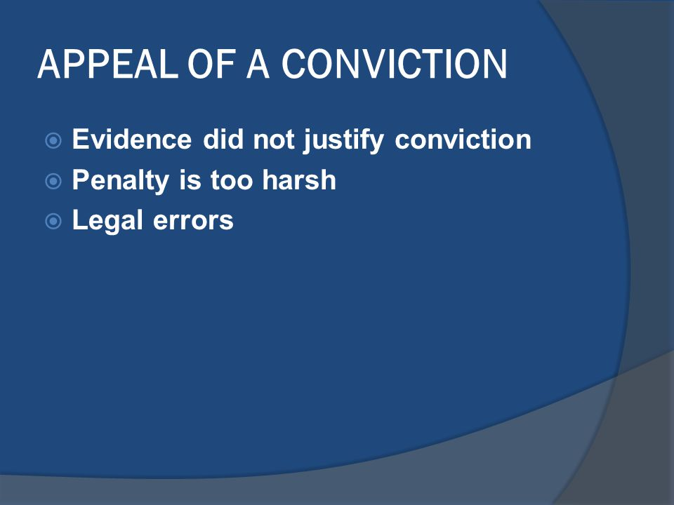 APPEAL OF A CONVICTION  Evidence did not justify conviction  Penalty is too harsh  Legal errors