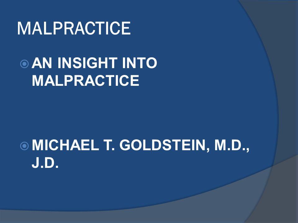 MALPRACTICE  AN INSIGHT INTO MALPRACTICE  MICHAEL T. GOLDSTEIN, M.D., J.D.