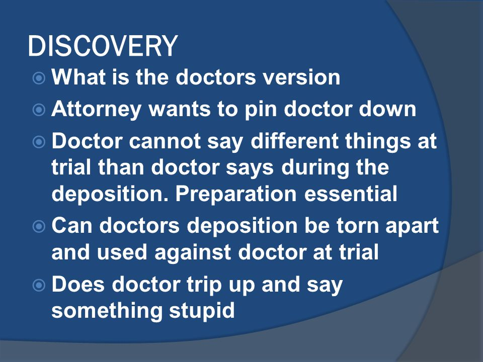 DISCOVERY  What is the doctors version  Attorney wants to pin doctor down  Doctor cannot say different things at trial than doctor says during the deposition.