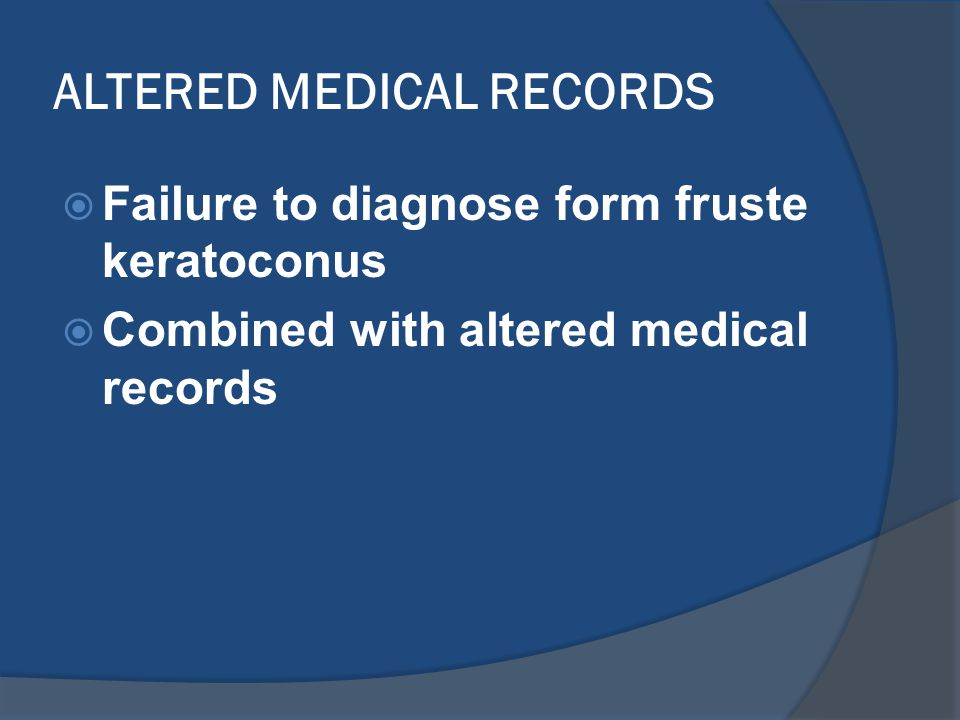 ALTERED MEDICAL RECORDS  Failure to diagnose form fruste keratoconus  Combined with altered medical records