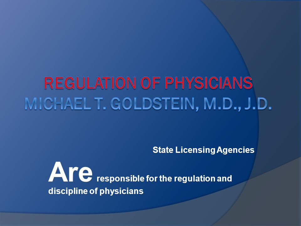 State Licensing Agencies Are responsible for the regulation and discipline of physicians