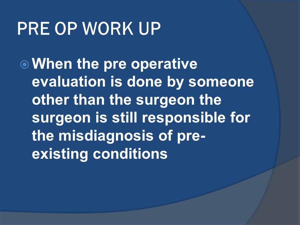 PRE OP WORK UP  When the pre operative evaluation is done by someone other than the surgeon the surgeon is still responsible for the misdiagnosis of pre- existing conditions