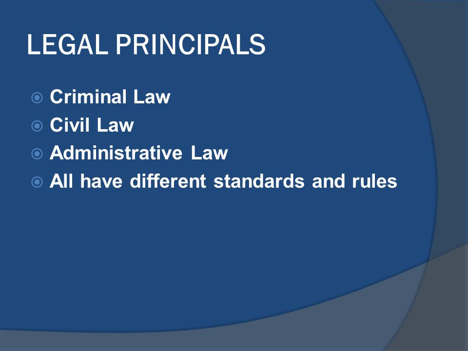 LEGAL PRINCIPALS  Criminal Law  Civil Law  Administrative Law  All have different standards and rules