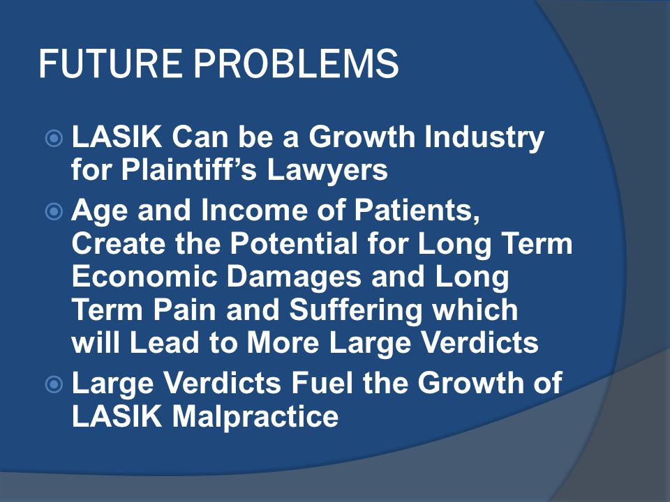 FUTURE PROBLEMS  LASIK Can be a Growth Industry for Plaintiff's Lawyers  Age and Income of Patients, Create the Potential for Long Term Economic Damages and Long Term Pain and Suffering which will Lead to More Large Verdicts  Large Verdicts Fuel the Growth of LASIK Malpractice
