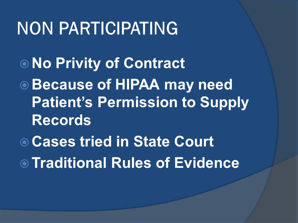 NON PARTICIPATING  No Privity of Contract  Because of HIPAA may need Patient's Permission to Supply Records  Cases tried in State Court  Traditional Rules of Evidence