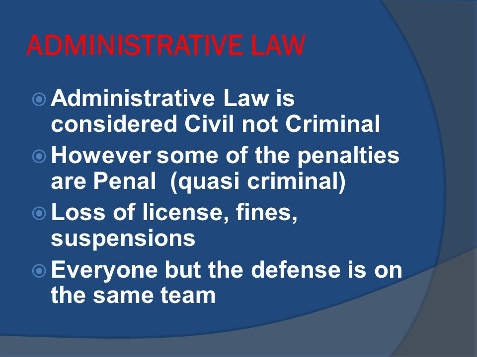 ADMINISTRATIVE LAW  Administrative Law is considered Civil not Criminal  However some of the penalties are Penal (quasi criminal)  Loss of license, fines, suspensions  Everyone but the defense is on the same team