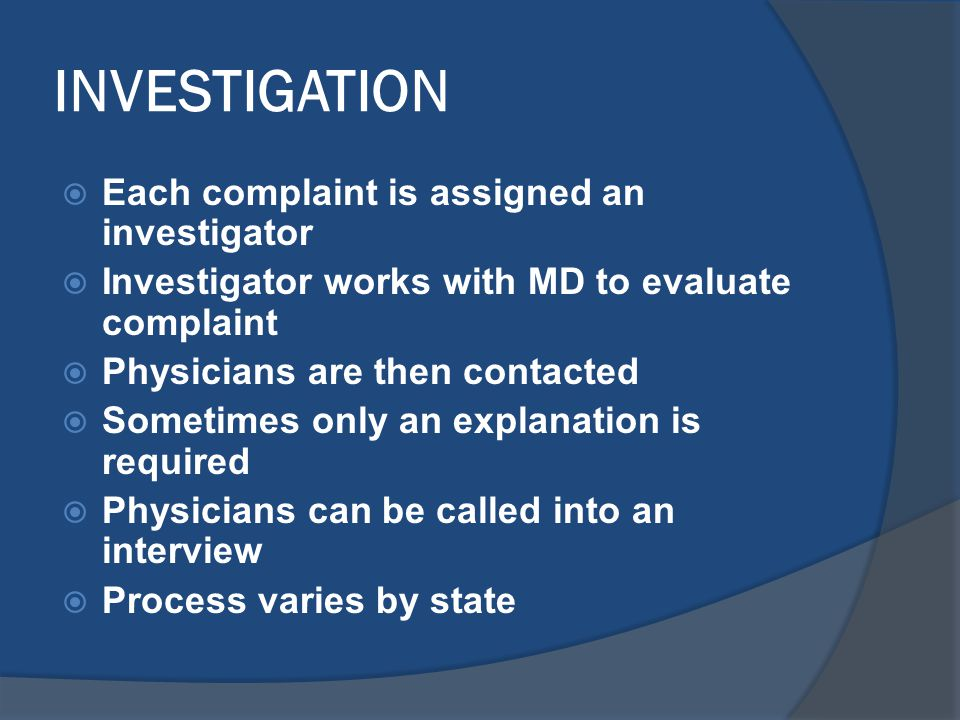 INVESTIGATION  Each complaint is assigned an investigator  Investigator works with MD to evaluate complaint  Physicians are then contacted  Sometimes only an explanation is required  Physicians can be called into an interview  Process varies by state