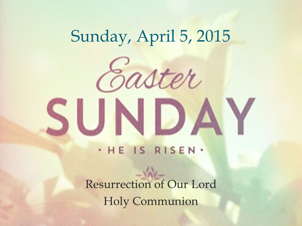  Resurrection of Our Lord Holy Communion Sunday, April 5, 2015