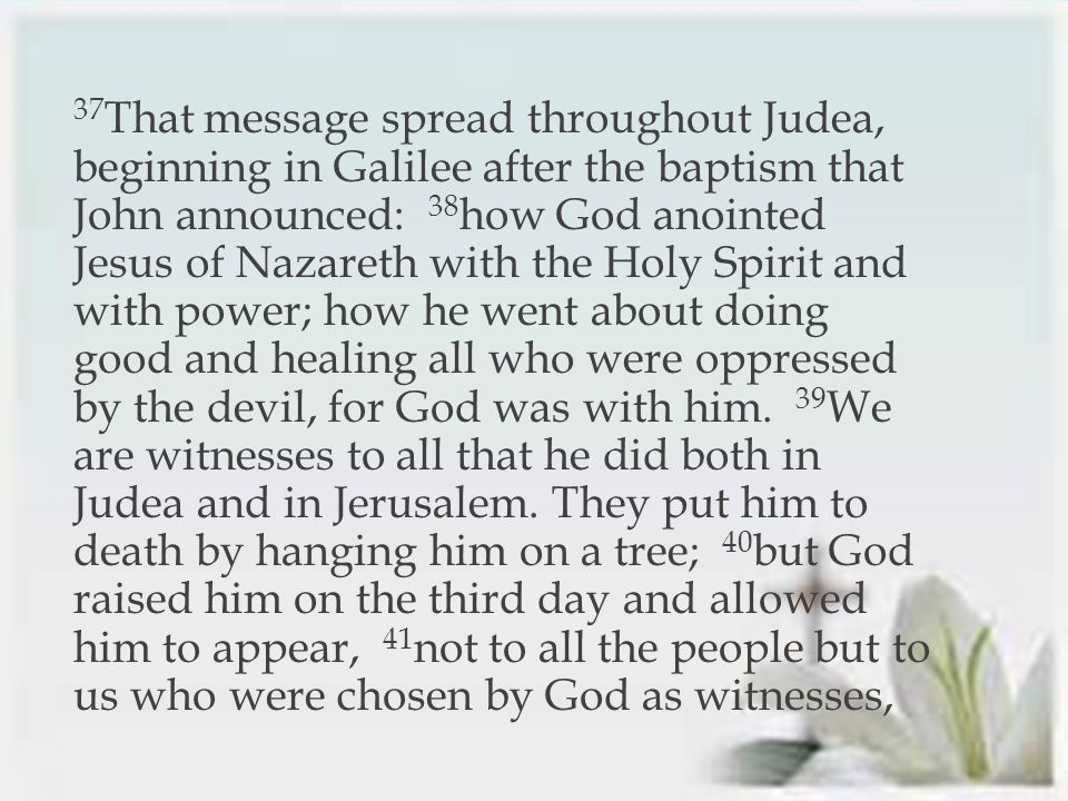 37 That message spread throughout Judea, beginning in Galilee after the baptism that John announced: 38 how God anointed Jesus of Nazareth with the Holy Spirit and with power; how he went about doing good and healing all who were oppressed by the devil, for God was with him.