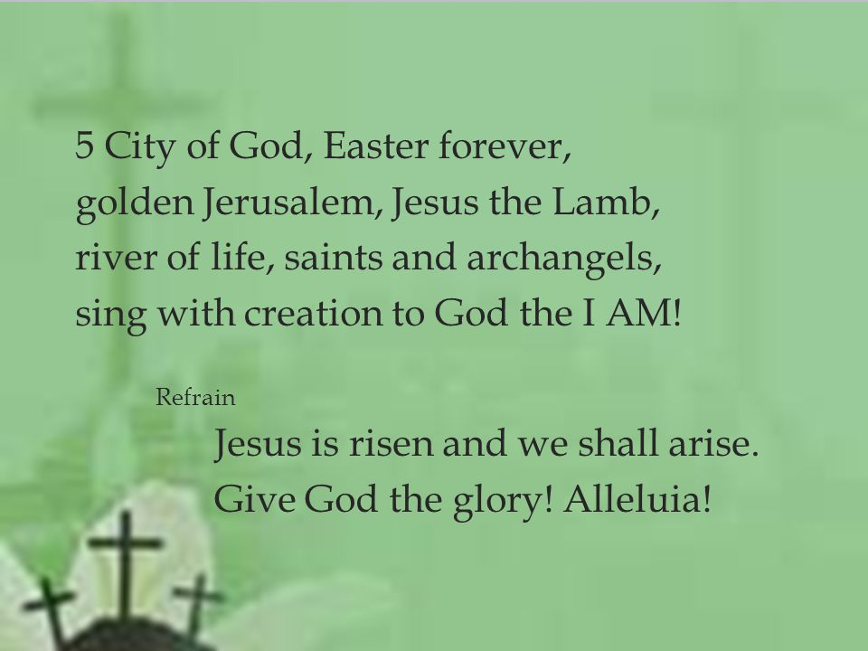  5 City of God, Easter forever, golden Jerusalem, Jesus the Lamb, river of life, saints and archangels, sing with creation to God the I AM.