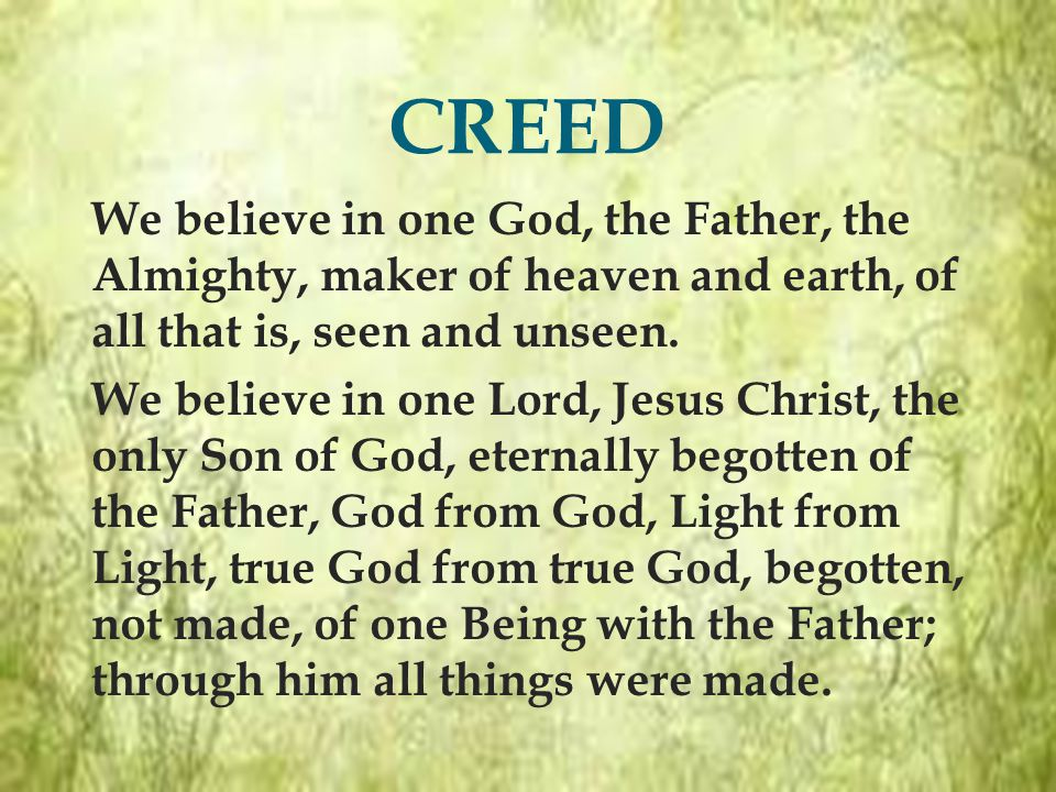  We believe in one God, the Father, the Almighty, maker of heaven and earth, of all that is, seen and unseen.