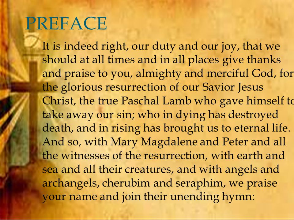  PREFACE It is indeed right, our duty and our joy, that we should at all times and in all places give thanks and praise to you, almighty and merciful God, for the glorious resurrection of our Savior Jesus Christ, the true Paschal Lamb who gave himself to take away our sin; who in dying has destroyed death, and in rising has brought us to eternal life.
