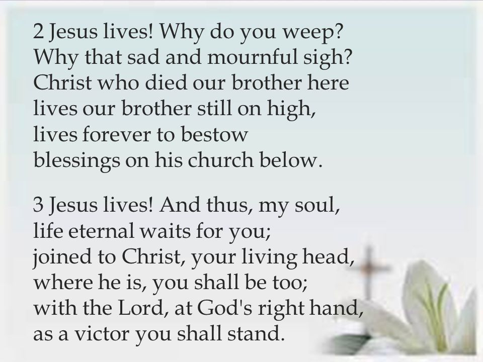  2 Jesus lives. Why do you weep. Why that sad and mournful sigh.